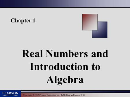 Copyright © 2012 Pearson Education, Inc. Publishing as Prentice Hall. Chapter 1 Real Numbers and Introduction to Algebra.