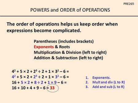 POWERS and ORDER of OPERATIONS PRE265 Parentheses (includes brackets) Exponents & Roots Multiplication & Division (left to right) Addition & Subtraction.