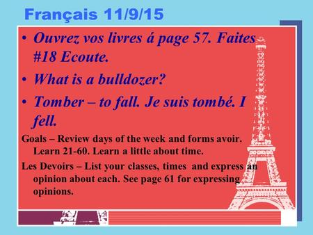 Français 11/9/15 Ouvrez vos livres á page 57. Faites #18 Ecoute. What is a bulldozer? Tomber – to fall. Je suis tombé. I fell. Goals – Review days of the.
