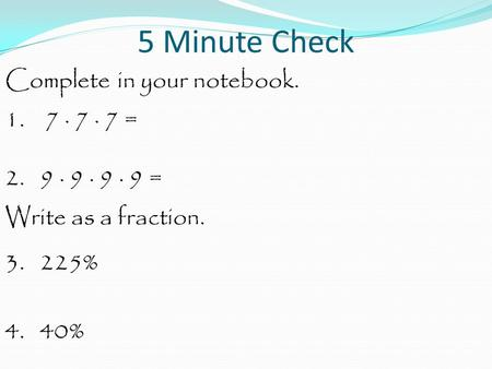 5 Minute Check Complete in your notebook. 1. 7 · 7 · 7 = 2. 9 · 9 · 9 · 9 = Write as a fraction. 3. 225% 4. 40%