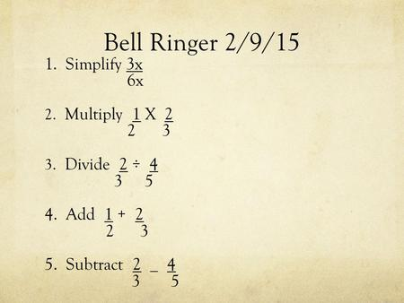 Bell Ringer 2/9/15 1. Simplify 3x 6x 2. Multiply 1 X 2 2 3 3. Divide 2 ÷ 4 3 5 4. Add 1 + 2 2 3 5. Subtract 2 _ 4 3 5.
