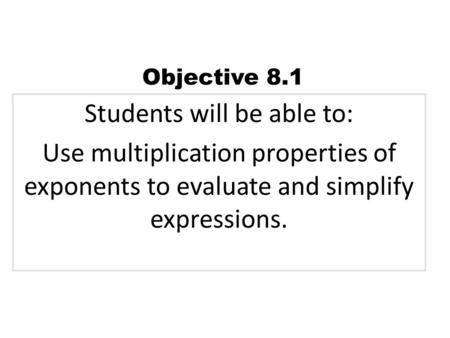 Students will be able to: Use multiplication properties of exponents to evaluate and simplify expressions. Objective 8.1.