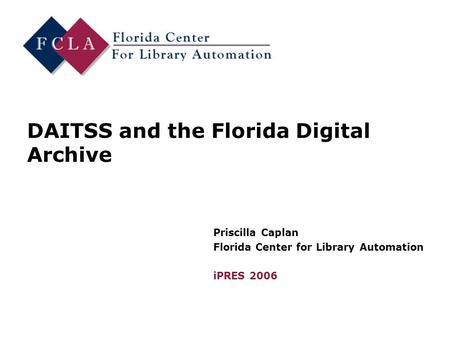 DAITSS and the Florida Digital Archive Priscilla Caplan Florida Center for Library Automation iPRES 2006.