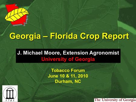 Georgia – Florida Crop Report J. Michael Moore, Extension Agronomist University of Georgia Tobacco Forum June 10 & 11, 2010 Durham, NC.