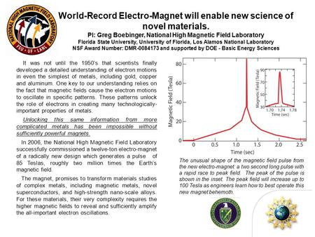 World-Record Electro-Magnet will enable new science of novel materials. PI: Greg Boebinger, National High Magnetic Field Laboratory Florida State University,