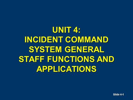 Slide 4-1 UNIT 4: INCIDENT COMMAND SYSTEM GENERAL STAFF FUNCTIONS AND APPLICATIONS.