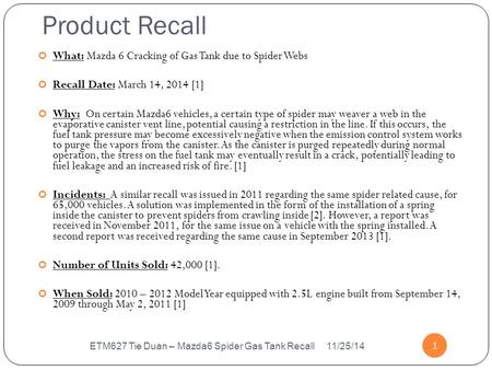 Product Recall 1 What: Mazda 6 Cracking of Gas Tank due to Spider Webs Recall Date: March 14, 2014 [1] Why: On certain Mazda6 vehicles, a certain type.