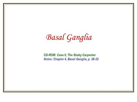 Basal Ganglia CD-ROM: Case II, The Shaky Carpenter Notes: Chapter 4, Basal Ganglia, p. 28-32.
