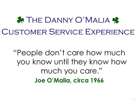"""People don't care how much you know until they know how much you care."" Joe O'Malia, circa 1966 The Danny O'Malia Customer Service Experience 1."