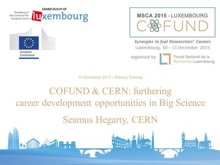 10 December 2015 – Plenary Session COFUND & CERN: furthering career development opportunities in Big Science Seamus Hegarty, CERN Synergies to fuel Researchers'