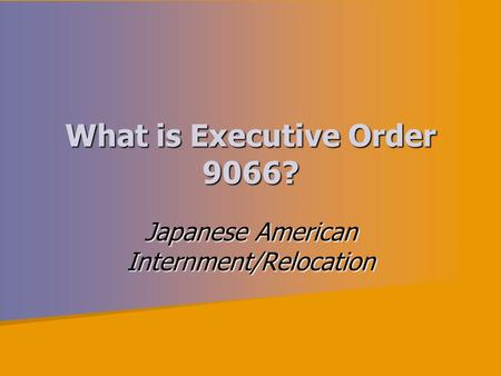 What is Executive Order 9066? Japanese American Internment/Relocation.