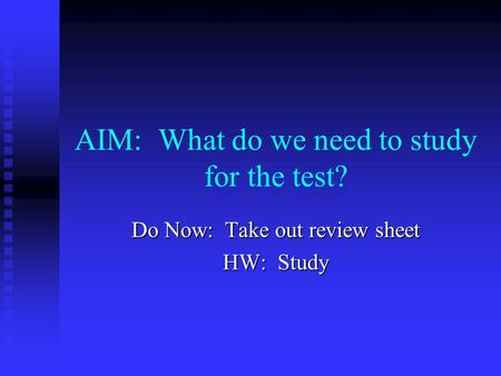 AIM: What do we need to study for the test? Do Now: Take out review sheet HW: Study.