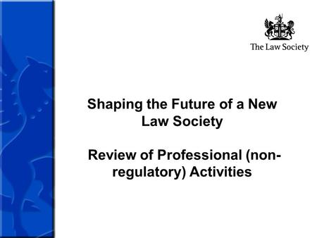 Shaping the Future of a New Law Society Review of Professional (non- regulatory) Activities.