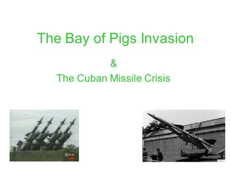 The Bay of Pigs Invasion & The Cuban Missile Crisis.