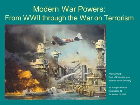 Modern War Powers: From WWII through the War on Terrorism Artemus Ward Dept. of Political Science Northern Illinois University Bill of Rights Institute.