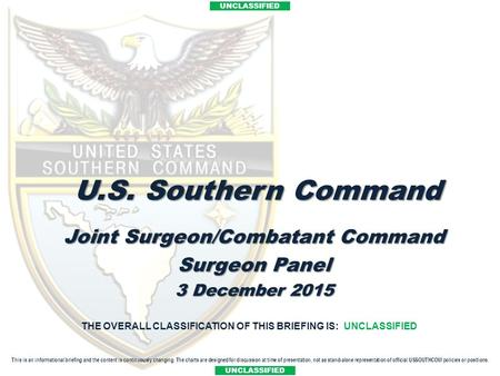 UNCLASSIFIED Title Joint Surgeon/Combatant Command Surgeon Panel 3 December 2015 THE OVERALL CLASSIFICATION OF THIS BRIEFING IS: UNCLASSIFIED U.S. Southern.