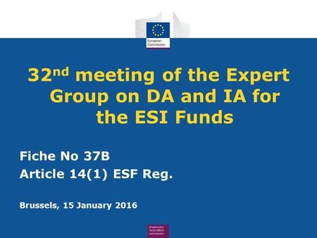 32 nd meeting of the Expert Group on DA and IA for the ESI Funds Fiche No 37B Article 14(1) ESF Reg. Brussels, 15 January 2016.