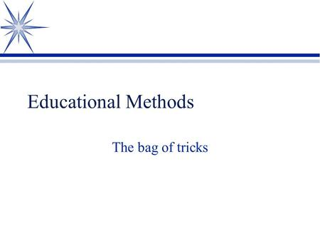 Educational Methods The bag of tricks Direct Instruction/Lecture ä Advantages ä Teacher controlled ä Many objectives can be mastered in a short amount.