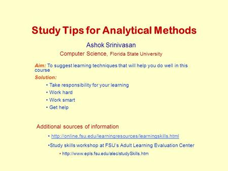 Study Tips for Analytical Methods Ashok Srinivasan Computer Science, Florida State University Aim: To suggest learning techniques that will help you do.