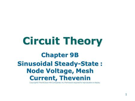 1 Circuit Theory Chapter 9B Sinusoidal Steady-State : Node Voltage, Mesh Current, Thevenin Copyright © The McGraw-Hill Companies, Inc. Permission required.