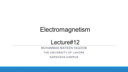 Electromagnetism Lecture#12 MUHAMMAD MATEEN YAQOOB THE UNIVERSITY OF LAHORE SARGODHA CAMPUS.