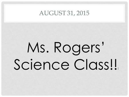 AUGUST 31, 2015 Ms. Rogers' Science Class!! !. DO NOW COME IN QUIETLY, TAKE OUT YOUR PENCIL AND OR PEN ALONG WITH YOUR COMPOSITION BOOK AND BEGIN. Express.