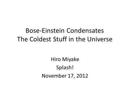 Bose-Einstein Condensates The Coldest Stuff in the Universe Hiro Miyake Splash! November 17, 2012.