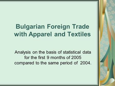Bulgarian Foreign Trade with Apparel and Textiles Analysis on the basis of statistical data for the first 9 months of 2005 compared to the same period.