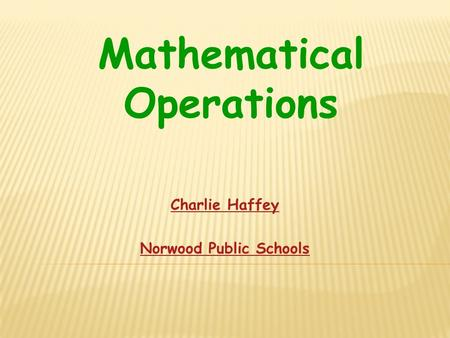 Charlie Haffey Norwood Public Schools Mathematical Operations.