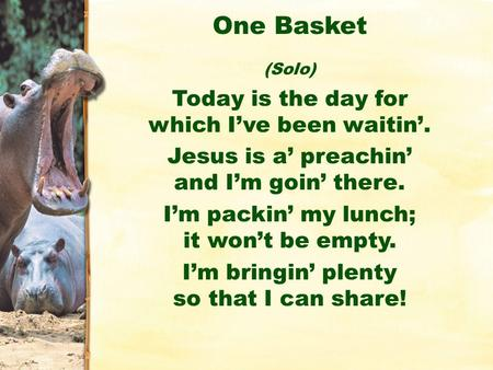 One Basket (Solo) Today is the day for which I've been waitin'. Jesus is a' preachin' and I'm goin' there. I'm packin' my lunch; it won't be empty. I'm.