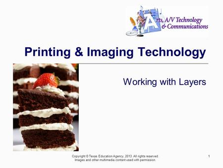 1 Printing & Imaging Technology Working with Layers Copyright © Texas Education Agency, 2013. All rights reserved. Images and other multimedia content.