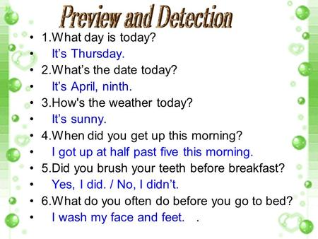 1.What day is today? It's Thursday. 2.What's the date today? It's April, ninth. 3.How's the weather today? It's sunny. 4.When did you get up this morning?