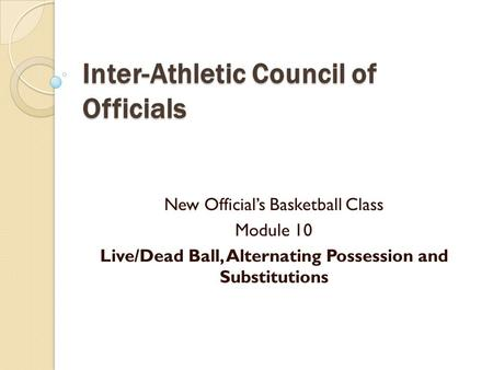 Inter-Athletic Council of Officials New Official's Basketball Class Module 10 Live/Dead Ball, Alternating Possession and Substitutions.