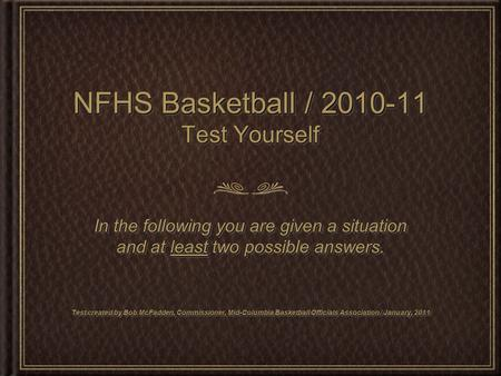 NFHS Basketball / 2010-11 Test Yourself In the following you are given a situation and at least two possible answers. Test created by Bob McFadden, Commissioner,