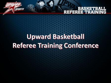Upward Basketball Referee Training Conference Upward Basketball Referee Training Conference.