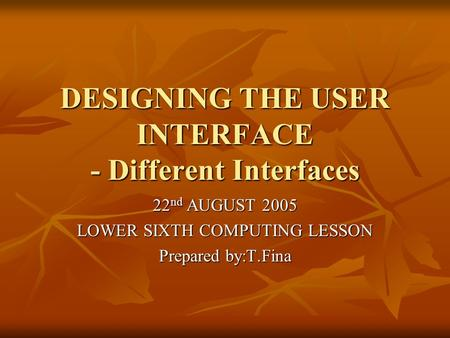 DESIGNING THE USER INTERFACE - Different Interfaces 22 nd AUGUST 2005 LOWER SIXTH COMPUTING LESSON Prepared by:T.Fina.