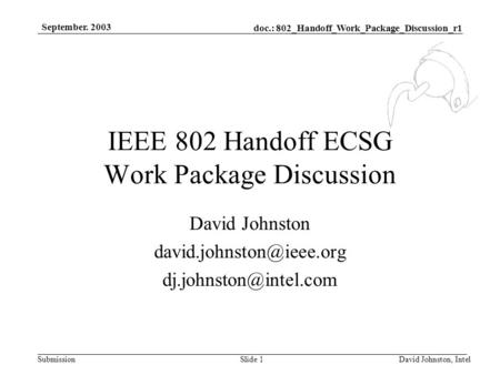 Doc.: 802_Handoff_Work_Package_Discussion_r1 Submission September. 2003 David Johnston, IntelSlide 1 IEEE 802 Handoff ECSG Work Package Discussion David.