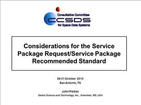 Considerations for the Service Package Request/Service Package Recommended Standard 28-31 October 2013 San Antonio, TX John Pietras Global Science and.