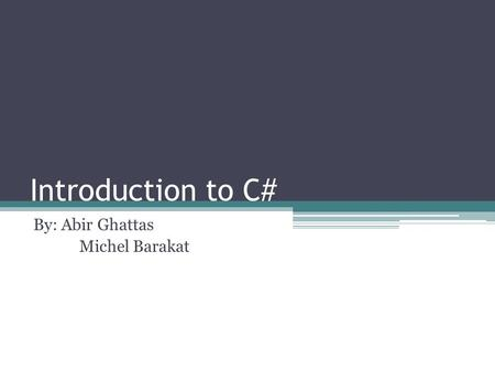 Introduction to C# By: Abir Ghattas Michel Barakat.