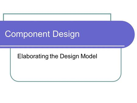 Component Design Elaborating the Design Model. Component Design Translation of the architectural design into a detailed (class-based or module- based)