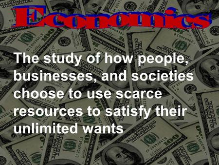 The study of how people, businesses, and societies choose to use scarce resources to satisfy their unlimited wants.
