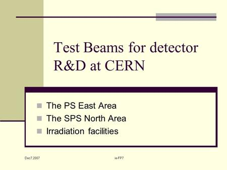 Dec7,2007 ie-FP7 Test Beams for detector R&D at CERN The PS East Area The SPS North Area Irradiation facilities.
