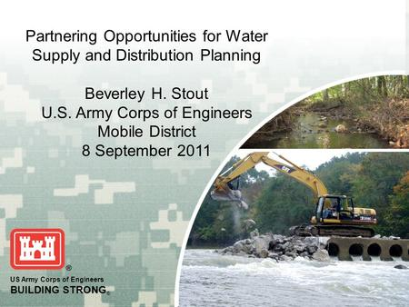BUILDING STRONG ® PLANNING SMART ® US Army Corps of Engineers BUILDING STRONG ® Partnering Opportunities for Water Supply and Distribution Planning Beverley.