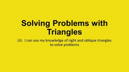 Solving Problems with Triangles LG: I can use my knowledge of right and oblique triangles to solve problems.