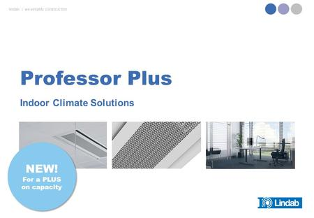 Lindab | we simplify construction Indoor Climate Solutions Professor Plus NEW! For a PLUS on capacity NEW! For a PLUS on capacity.