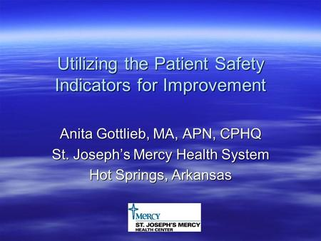 Utilizing the Patient Safety Indicators for Improvement Anita Gottlieb, MA, APN, CPHQ St. Joseph's Mercy Health System Hot Springs, Arkansas.