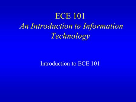 ECE 101 An Introduction to Information Technology Introduction to ECE 101.