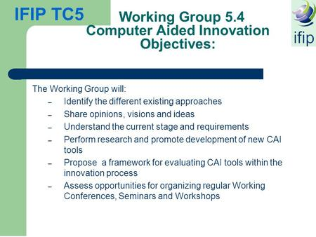 IFIP TC5 Working Group 5.4 Computer Aided Innovation Objectives: The Working Group will: – Identify the different existing approaches – Share opinions,