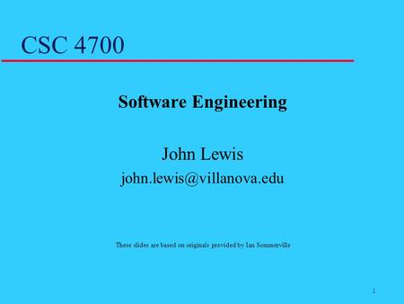 1 CSC 4700 Software Engineering John Lewis These slides are based on originals provided by Ian Sommerville.