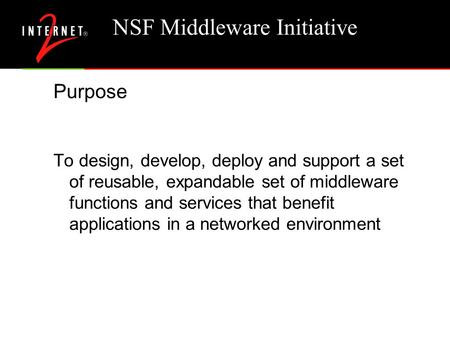 NSF Middleware Initiative Purpose To design, develop, deploy and support a set of reusable, expandable set of middleware functions and services that benefit.